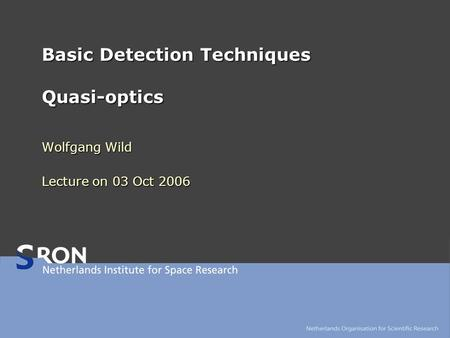 Basic Detection Techniques Quasi-optics Wolfgang Wild Lecture on 03 Oct 2006.