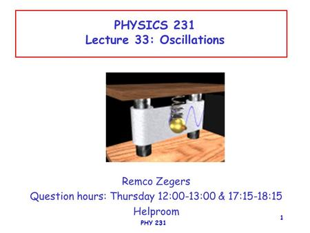 PHY 231 1 PHYSICS 231 Lecture 33: Oscillations Remco Zegers Question hours: Thursday 12:00-13:00 & 17:15-18:15 Helproom.