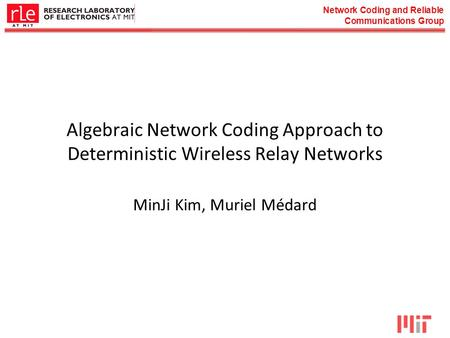 Network Coding and Reliable Communications Group Algebraic Network Coding Approach to Deterministic Wireless Relay Networks MinJi Kim, Muriel Médard.