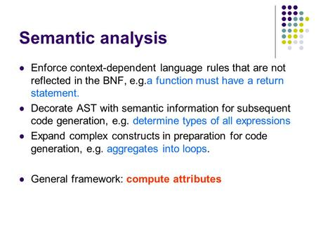 Semantic analysis Enforce context-dependent language rules that are not reflected in the BNF, e.g.a function must have a return statement. Decorate AST.