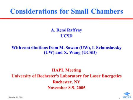 November 8-9, 2005 1 Considerations for Small Chambers A. René Raffray UCSD With contributions from M. Sawan (UW), I. Sviatoslavsky (UW) and X. Wang (UCSD)