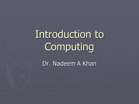 Introduction to Computing Dr. Nadeem A Khan. Lecture 11.