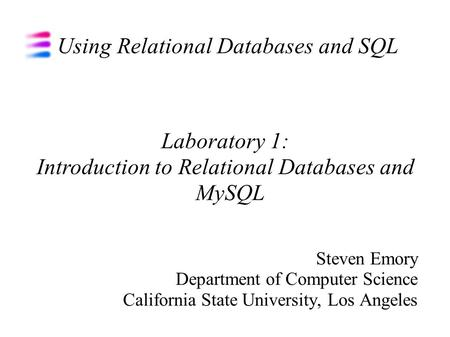Using Relational Databases and SQL Steven Emory Department of Computer Science California State University, Los Angeles Laboratory 1: Introduction to Relational.
