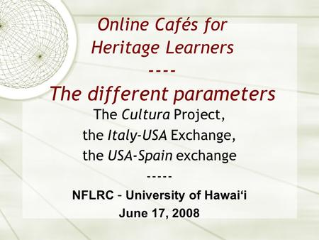 Online Cafés for Heritage Learners ---- The different parameters The Cultura Project, the Italy-USA Exchange, the USA-Spain exchange ----- NFLRC – University.