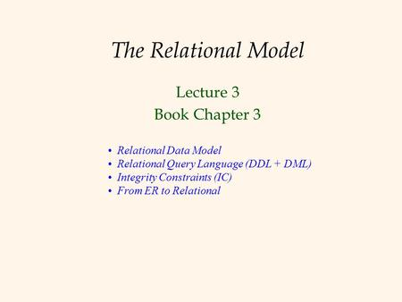 The Relational Model Lecture 3 Book Chapter 3 Relational Data Model Relational Query Language (DDL + DML) Integrity Constraints (IC) From ER to Relational.