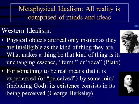 Metaphysical Idealism: All reality is comprised of minds and ideas Western Idealism: Physical objects are real only insofar as they are intelligible as.