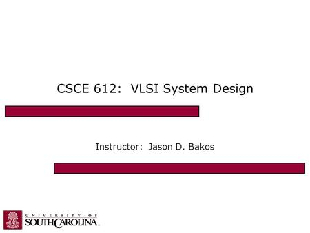 CSCE 612: VLSI System Design Instructor: Jason D. Bakos.