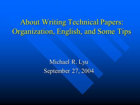 About Writing Technical Papers: Organization, English, and Some Tips Michael R. Lyu September 27, 2004.