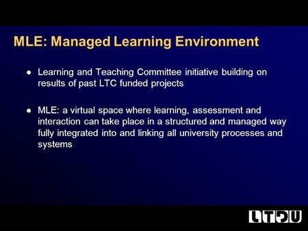 Learning and Teaching Committee initiative building on results of past LTC funded projects MLE: a virtual space where learning, assessment and interaction.