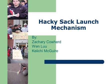 Hacky Sack Launch Mechanism By: Zachary Cowherd Wen Luu Keiichi McGuire.