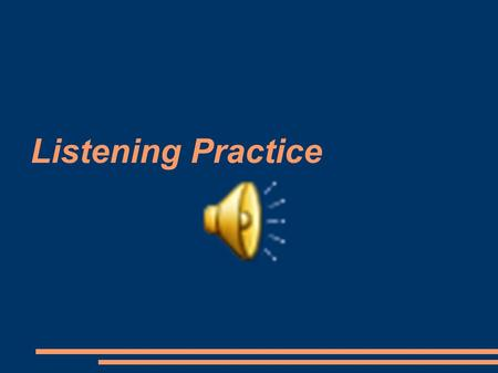 Listening Practice. 1. a.taking a trip b.playing a game c.fighting a war d.helping a student.