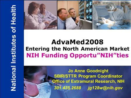 1 Jo Anne Goodnight SBIR/STTR Program Coordinator Office of Extramural Research, NIH 301.435.2688 AdvaMed2008 Entering the North American.