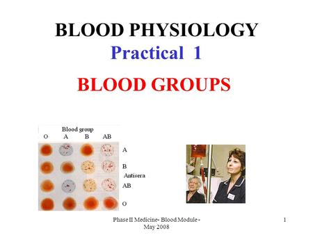 Phase II Medicine- Blood Module - May 2008 1 BLOOD PHYSIOLOGY Practical 1 BLOOD GROUPS.