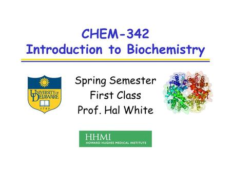 CHEM-342 Introduction to Biochemistry Spring Semester First Class Prof. Hal White.