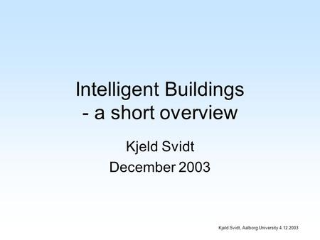 Kjeld Svidt, Aalborg University 4.12.2003 Intelligent Buildings - a short overview Kjeld Svidt December 2003.