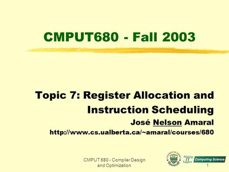 CMPUT 680 - Compiler Design and Optimization1 CMPUT680 - Fall 2003 Topic 7: Register Allocation and Instruction Scheduling José Nelson Amaral
