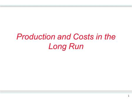 1 Production and Costs in the Long Run. 2 The long run u The long run is the time frame longer or just as long as it takes to alter the plant. u Thus.