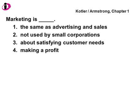 Kotler / Armstrong, Chapter 1 Marketing is _____. 1. the same as advertising and sales 2. not used by small corporations 3. about satisfying customer needs.