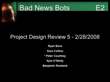 Bad News Bots E2 Project Design Review 5 - 2/28/2008 Ryan Bove Kara Collins * Peter Courtney Kyle O'Reilly Benjamin Rowland.