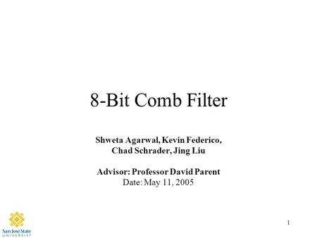 1 8-Bit Comb Filter Shweta Agarwal, Kevin Federico, Chad Schrader, Jing Liu Advisor: Professor David Parent Date: May 11, 2005.