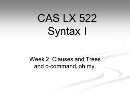 Week 2. Clauses and Trees and c-command, oh my. CAS LX 522 Syntax I.