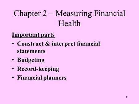 1 Chapter 2 – Measuring Financial Health Important parts Construct & interpret financial statements Budgeting Record-keeping Financial planners.