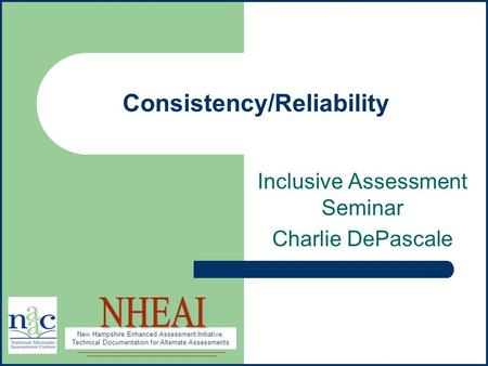 New Hampshire Enhanced Assessment Initiative: Technical Documentation for Alternate Assessments Consistency/Reliability Inclusive Assessment Seminar Charlie.