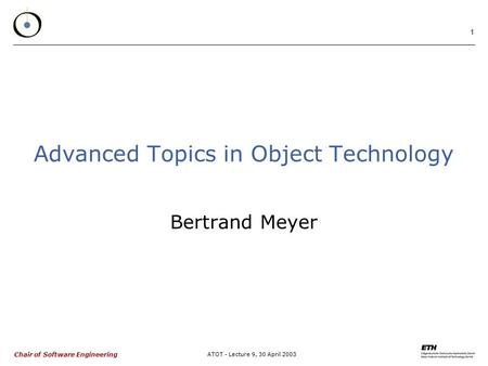 Chair of Software Engineering ATOT - Lecture 9, 30 April 2003 1 Advanced Topics in Object Technology Bertrand Meyer.