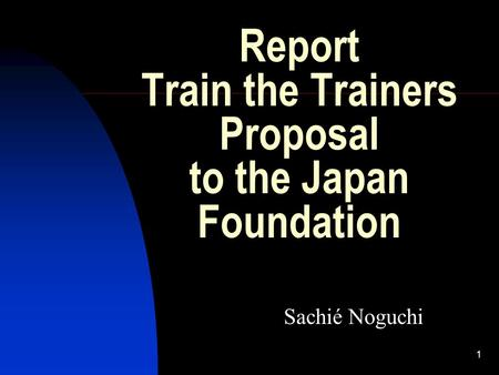 1 Report Train the Trainers Proposal to the Japan Foundation Sachié Noguchi.