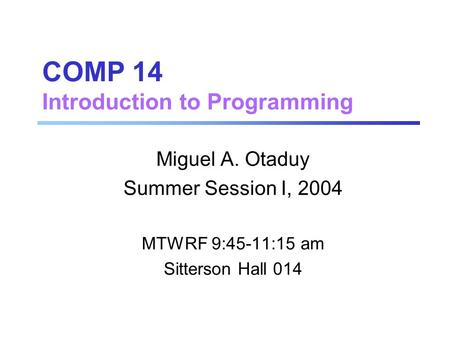 COMP 14 Introduction to Programming Miguel A. Otaduy Summer Session I, 2004 MTWRF 9:45-11:15 am Sitterson Hall 014.