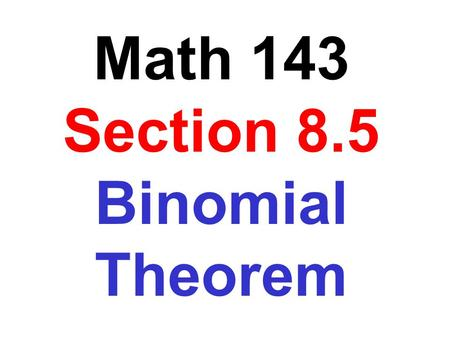 Math 143 Section 8.5 Binomial Theorem. (a + b) 2 =a 2 + 2ab + b 2 (a + b) 3 =a 3 + 3a 2 b + 3ab 2 + b 3 (a + b) 4 =a 4 + 4a 3 b + 6a 2 b 2 + 4ab 3 + b.