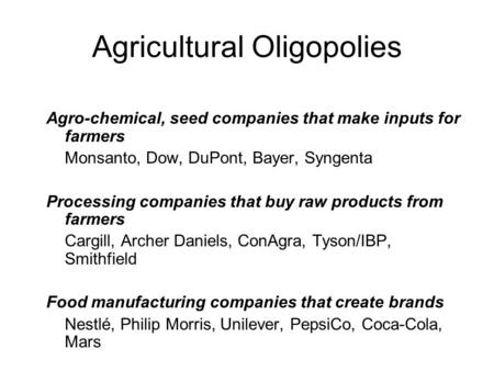 Agricultural Oligopolies Agro-chemical, seed companies that make inputs for farmers Monsanto, Dow, DuPont, Bayer, Syngenta Processing companies that buy.