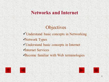 1 Networks and Internet Objectives Understand basic concepts in Networking Network Types Understand basic concepts in Internet Internet Services Become.