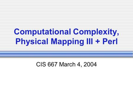 Computational Complexity, Physical Mapping III + Perl CIS 667 March 4, 2004.