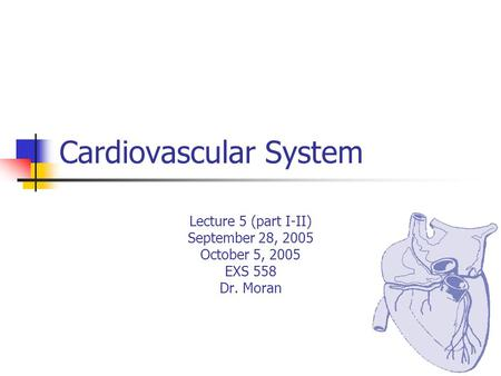 Cardiovascular System Lecture 5 (part I-II) September 28, 2005 October 5, 2005 EXS 558 Dr. Moran.