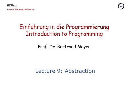 Chair of Software Engineering Einführung in die Programmierung Introduction to Programming Prof. Dr. Bertrand Meyer Lecture 9: Abstraction.