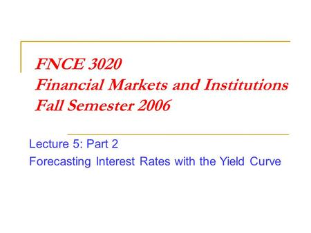 FNCE 3020 Financial Markets and Institutions Fall Semester 2006 Lecture 5: Part 2 Forecasting Interest Rates with the Yield Curve.