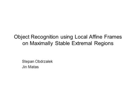 Object Recognition using Local Affine Frames on Maximally Stable Extremal Regions Stepan Obdrzalek Jirı Matas.