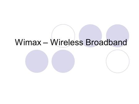 Wimax – Wireless Broadband. Wimax definition WiMax (Worldwide Interoperability for Microwave Access) is a wireless broadband technology, which supports.