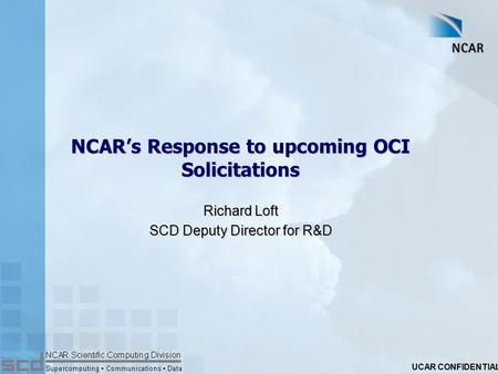 UCAR CONFIDENTIAL NCAR's Response to upcoming OCI Solicitations Richard Loft SCD Deputy Director for R&D.