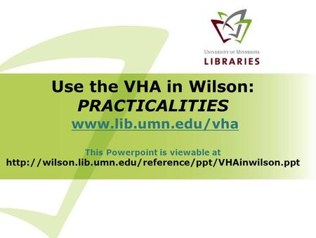 Use the VHA in Wilson: PRACTICALITIES  This Powerpoint is viewable at