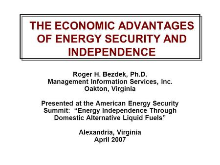 THE ECONOMIC ADVANTAGES OF ENERGY SECURITY AND INDEPENDENCE Roger H. Bezdek, Ph.D. Management Information Services, Inc. Oakton, Virginia Presented at.