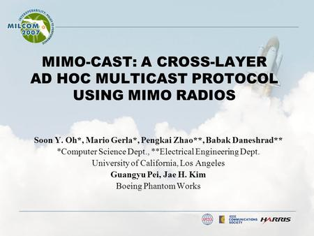 MIMO-CAST: A CROSS-LAYER AD HOC MULTICAST PROTOCOL USING MIMO RADIOS Soon Y. Oh*, Mario Gerla*, Pengkai Zhao**, Babak Daneshrad** *Computer Science Dept.,
