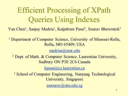 1 Efficient Processing of XPath Queries Using Indexes Yan Chen 1, Sanjay Madria 1, Kalpdrum Passi 2, Sourav Bhowmick 3 1 Department of Computer Science,