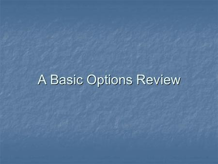 A Basic Options Review. Options Right to Buy/Sell a specified asset at a known price on or before a specified date. Right to Buy/Sell a specified asset.
