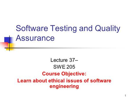 1 Software Testing and Quality Assurance Lecture 37– SWE 205 Course Objective: Learn about ethical issues of software engineering.