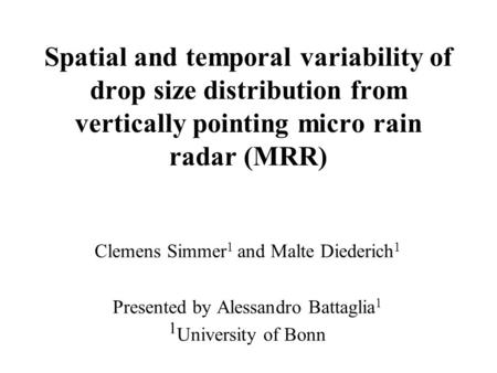 Spatial and temporal variability of drop size distribution from vertically pointing micro rain radar (MRR) Clemens Simmer 1 and Malte Diederich 1 Presented.