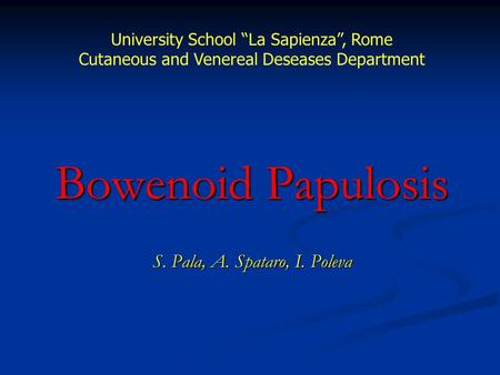 "Bowenoid Papulosis S. Pala, A. Spataro, I. Poleva University School ""La Sapienza"", Rome Cutaneous and Venereal Deseases Department."