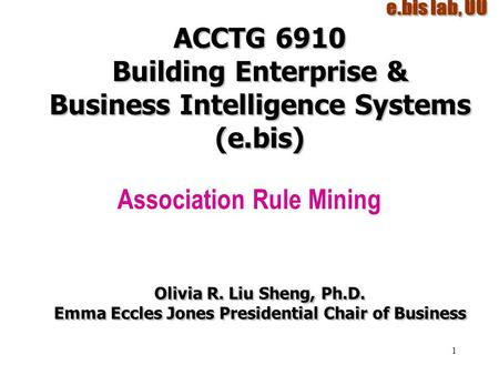 1 ACCTG 6910 Building Enterprise & Business Intelligence Systems (e.bis) Association Rule Mining Olivia R. Liu Sheng, Ph.D. Emma Eccles Jones Presidential.