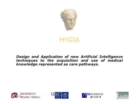 HYGIA Design and Application of new Artificial Intelligence techniques to the acquisition and use of medical knowledge represented as care pathways.